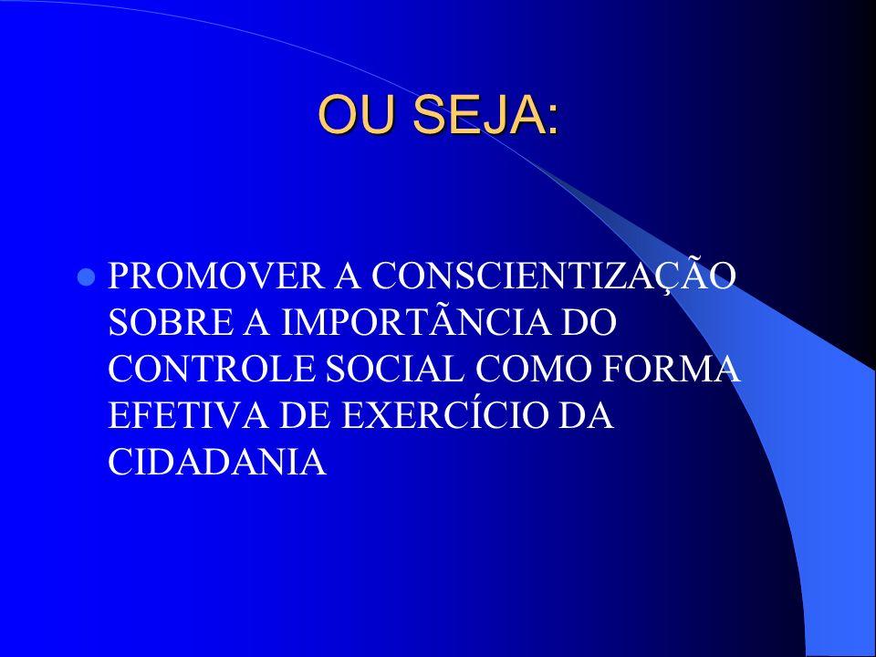 OU SEJA: PROMOVER A CONSCIENTIZAÇÃO SOBRE A IMPORTÃNCIA DO CONTROLE SOCIAL COMO FORMA EFETIVA DE EXERCÍCIO DA CIDADANIA.
