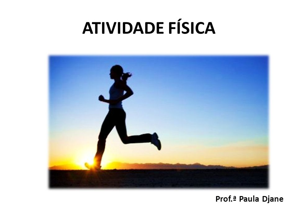 ATIVIDADE FÍSICA Prof.ª Paula Djane