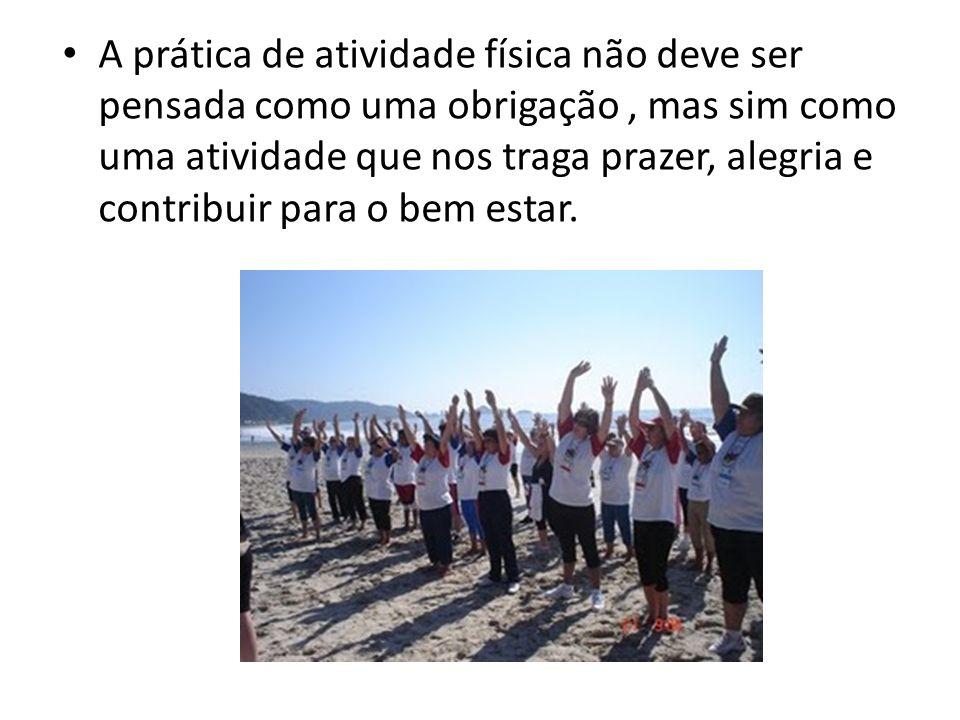 A prática de atividade física não deve ser pensada como uma obrigação , mas sim como uma atividade que nos traga prazer, alegria e contribuir para o bem estar.