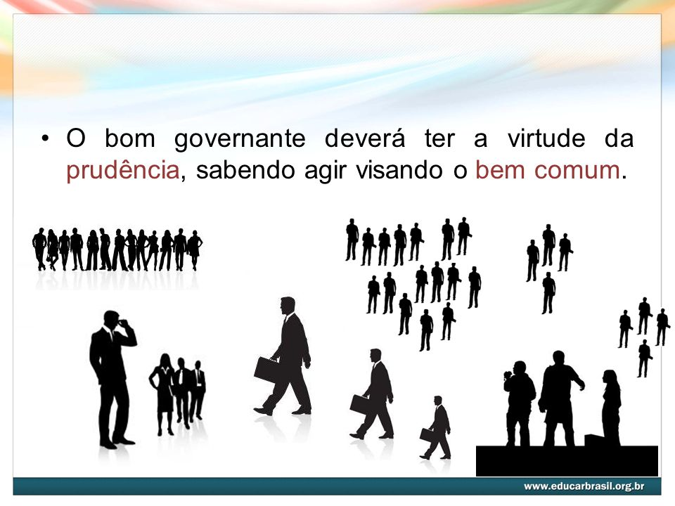 O bom governante deverá ter a virtude da prudência, sabendo agir visando o bem comum.