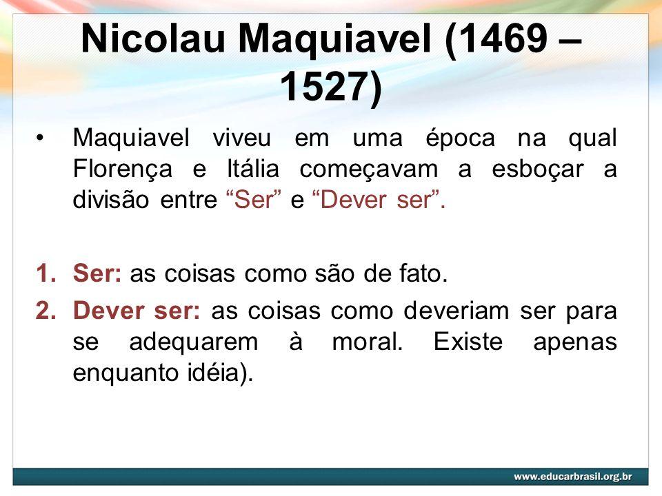 Nicolau Maquiavel (1469 – 1527) Maquiavel viveu em uma época na qual Florença e Itália começavam a esboçar a divisão entre Ser e Dever ser .