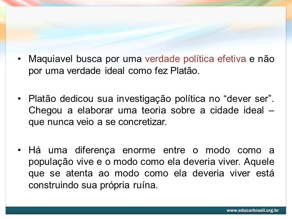 Maquiavel busca por uma verdade política efetiva e não por uma verdade ideal como fez Platão.