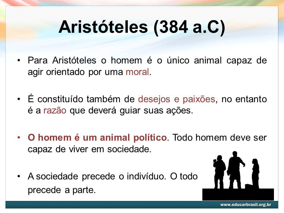 Aristóteles (384 a.C) Para Aristóteles o homem é o único animal capaz de agir orientado por uma moral.
