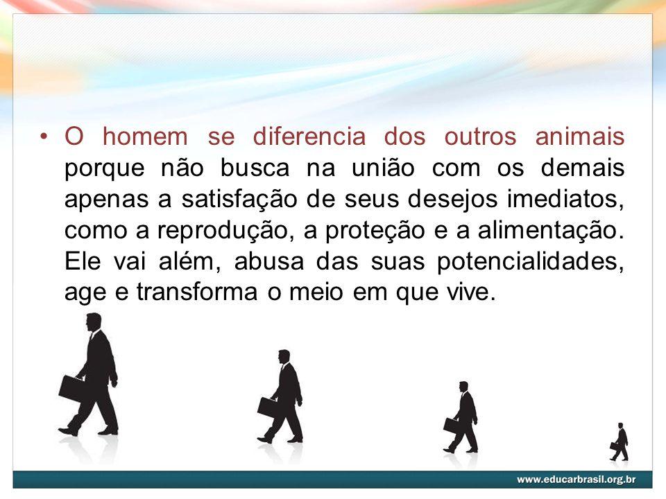 O homem se diferencia dos outros animais porque não busca na união com os demais apenas a satisfação de seus desejos imediatos, como a reprodução, a proteção e a alimentação.
