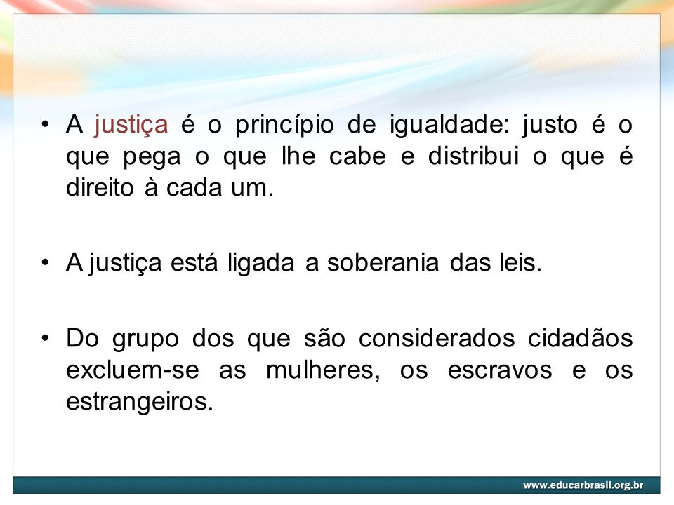 A justiça é o princípio de igualdade: justo é o que pega o que lhe cabe e distribui o que é direito à cada um.