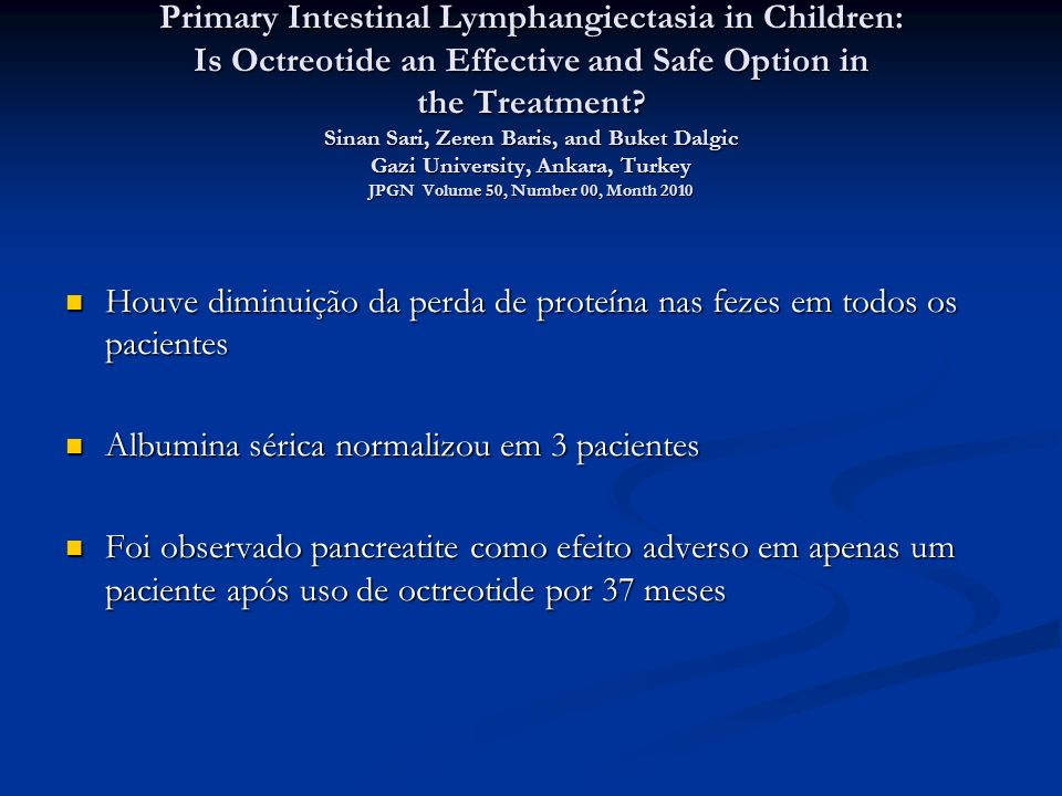 Primary Intestinal Lymphangiectasia in Children: Is Octreotide an Effective and Safe Option in the Treatment Sinan Sari, Zeren Baris, and Buket Dalgic Gazi University, Ankara, Turkey JPGN Volume 50, Number 00, Month 2010