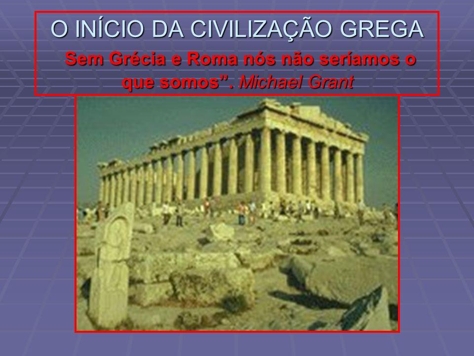O INÍCIO DA CIVILIZAÇÃO GREGA Sem Grécia e Roma nós não seríamos o que somos . Michael Grant
