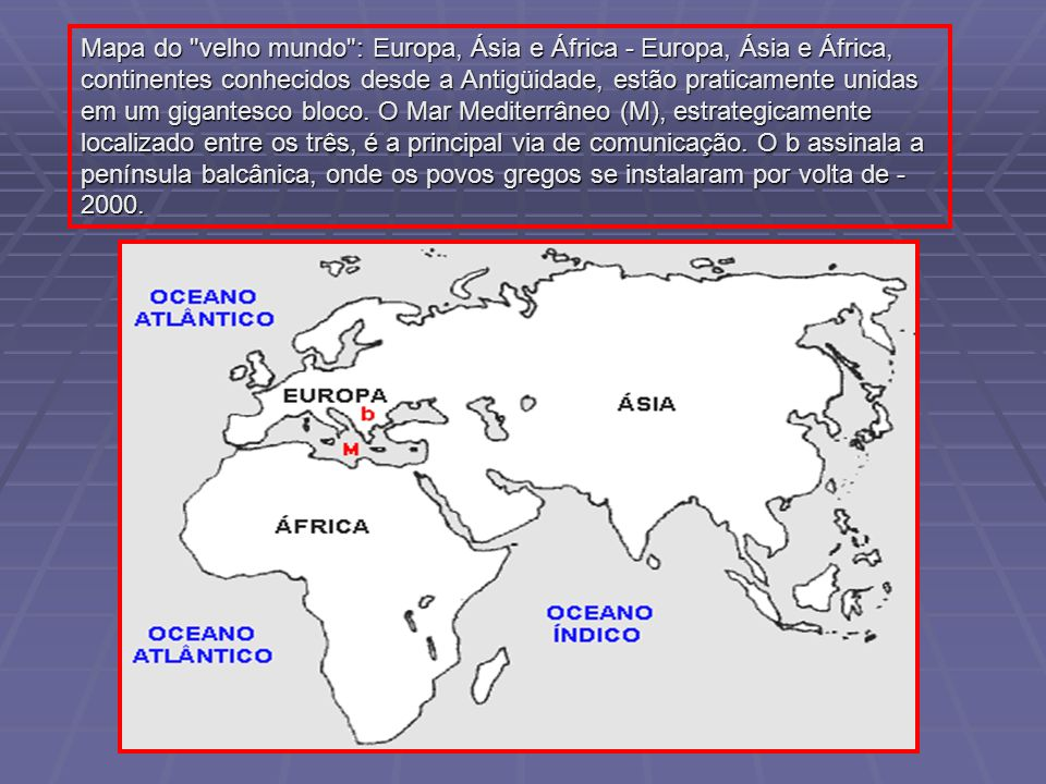 Mapa do velho mundo : Europa, Ásia e África - Europa, Ásia e África, continentes conhecidos desde a Antigüidade, estão praticamente unidas em um gigantesco bloco.