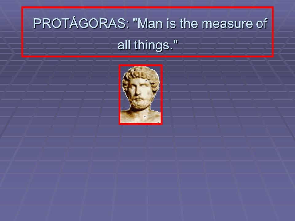 PROTÁGORAS: Man is the measure of all things.
