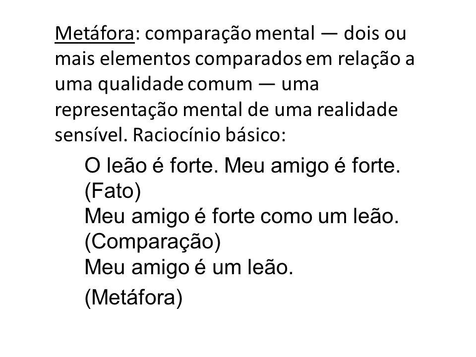Metáfora: comparação mental — dois ou mais elementos comparados em relação a uma qualidade comum — uma representação mental de uma realidade sensível.