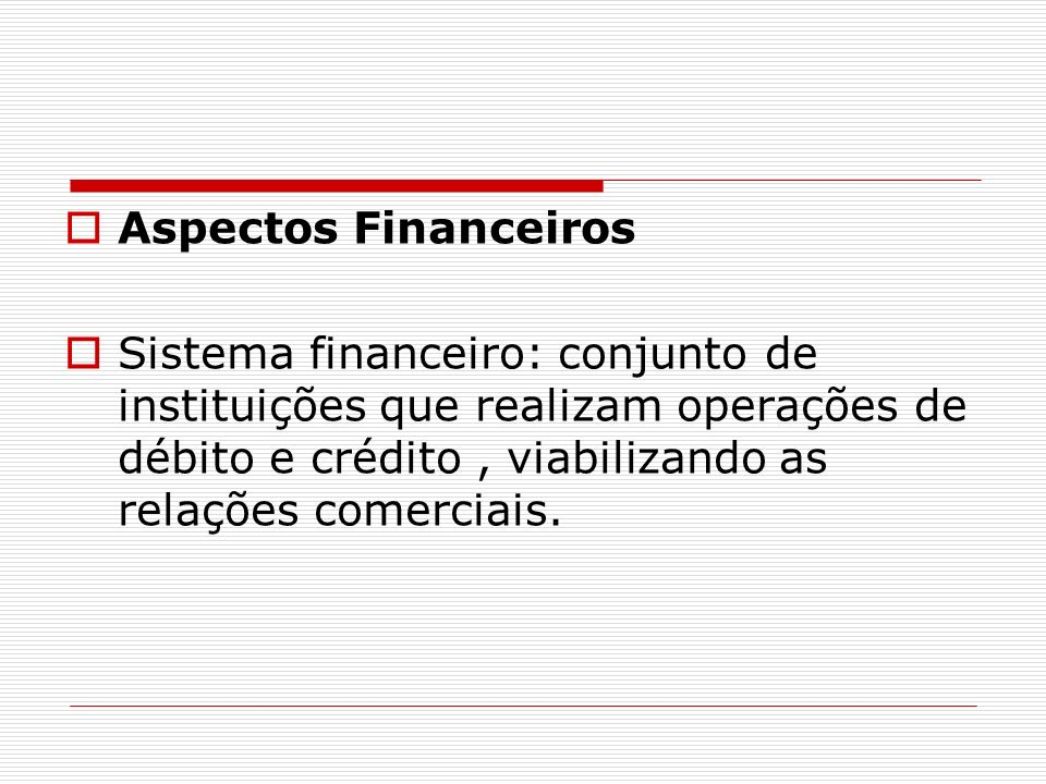 Aspectos Financeiros Sistema financeiro: conjunto de instituições que realizam operações de débito e crédito , viabilizando as relações comerciais.