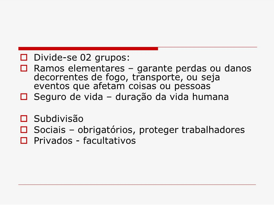 Divide-se 02 grupos:Ramos elementares – garante perdas ou danos decorrentes de fogo, transporte, ou seja eventos que afetam coisas ou pessoas.