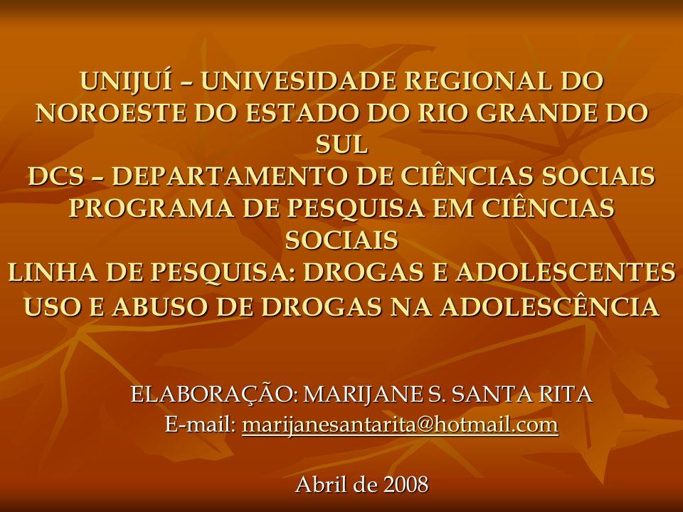 UNIJUÍ – UNIVESIDADE REGIONAL DO NOROESTE DO ESTADO DO RIO GRANDE DO SUL DCS – DEPARTAMENTO DE CIÊNCIAS SOCIAIS PROGRAMA DE PESQUISA EM CIÊNCIAS SOCIAIS LINHA DE PESQUISA: DROGAS E ADOLESCENTES USO E ABUSO DE DROGAS NA ADOLESCÊNCIA