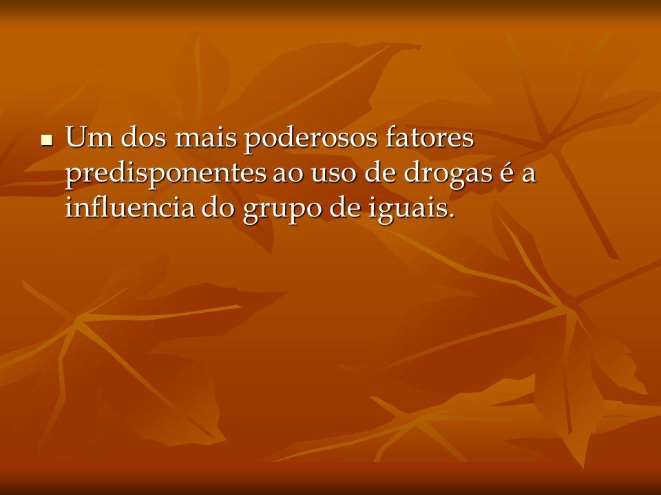 Um dos mais poderosos fatores predisponentes ao uso de drogas é a influencia do grupo de iguais.