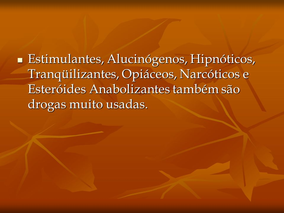 Estimulantes, Alucinógenos, Hipnóticos, Tranqüilizantes, Opiáceos, Narcóticos e Esteróides Anabolizantes também são drogas muito usadas.