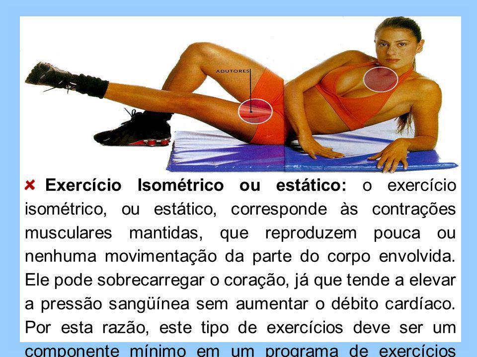 Exercício Isométrico ou estático: o exercício isométrico, ou estático, corresponde às contrações musculares mantidas, que reproduzem pouca ou nenhuma movimentação da parte do corpo envolvida.