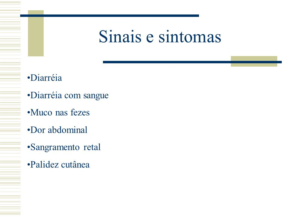 Sinais e sintomas Diarréia Diarréia com sangue Muco nas fezes