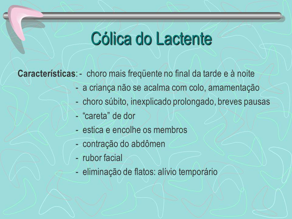 Cólica do Lactente Características: - choro mais freqüente no final da tarde e à noite. - a criança não se acalma com colo, amamentação.