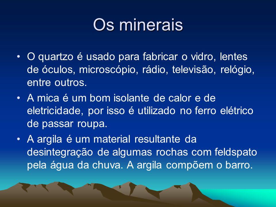 Os mineraisO quartzo é usado para fabricar o vidro, lentes de óculos, microscópio, rádio, televisão, relógio, entre outros.