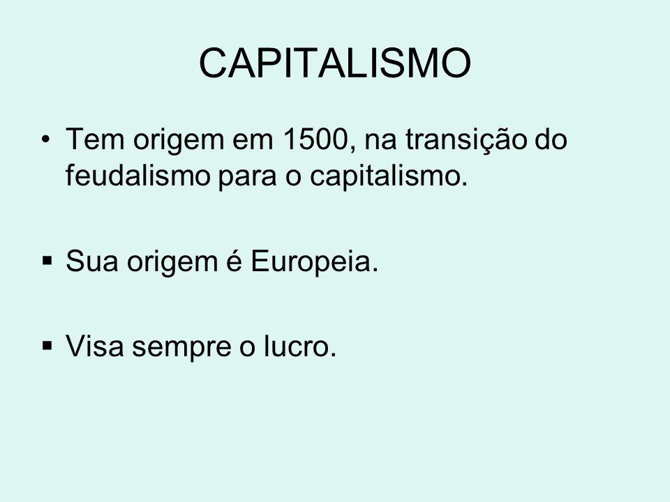 CAPITALISMO Tem origem em 1500, na transição do feudalismo para o capitalismo. Sua origem é Europeia.