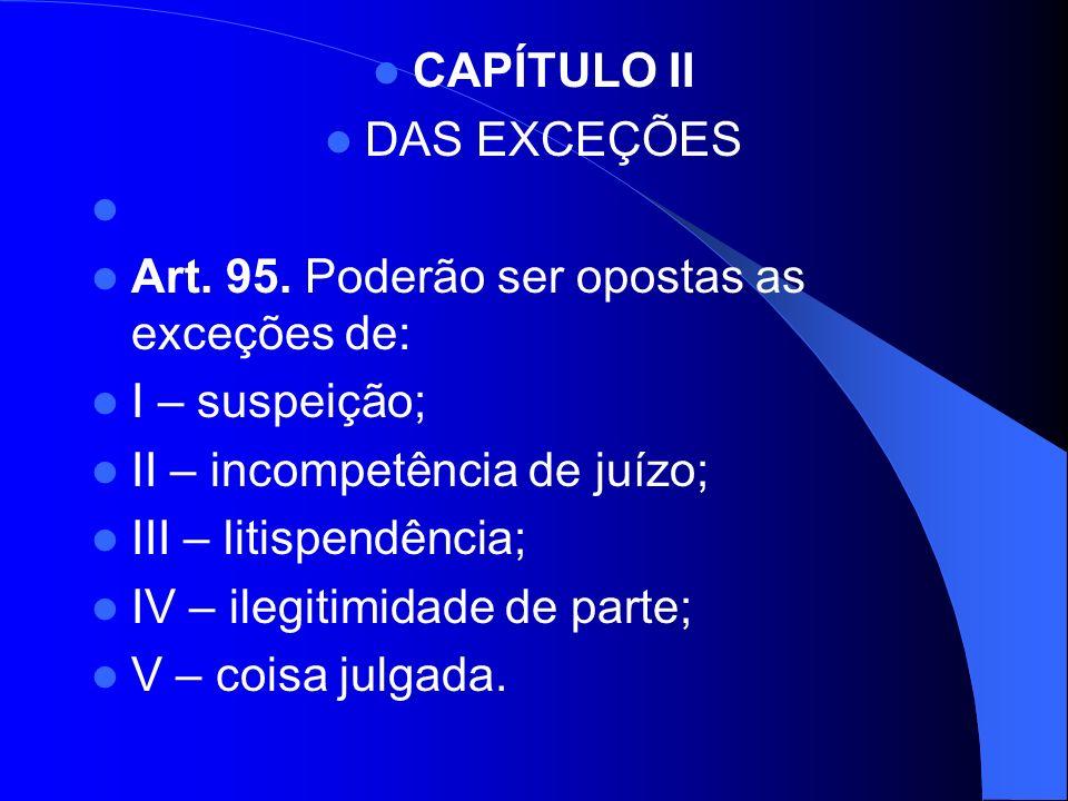 CAPÍTULO IIDAS EXCEÇÕES. Art. 95. Poderão ser opostas as exceções de: I – suspeição; II – incompetência de juízo;