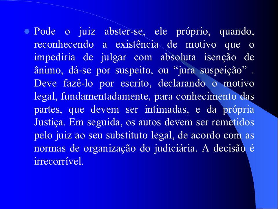 Pode o juiz abster-se, ele próprio, quando, reconhecendo a existência de motivo que o impediria de julgar com absoluta isenção de ânimo, dá-se por suspeito, ou jura suspeição .