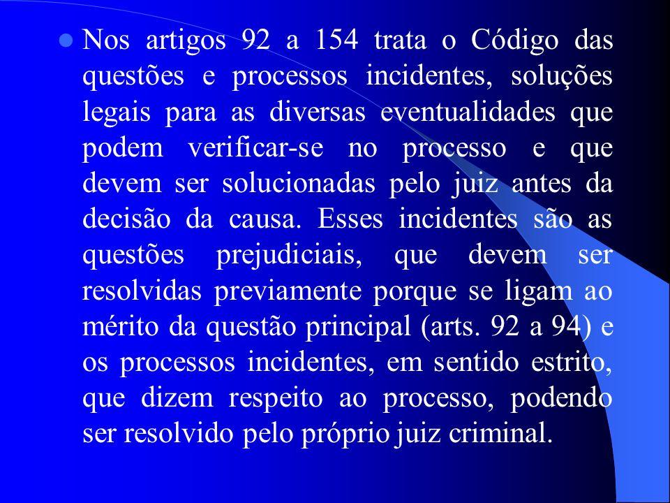 Nos artigos 92 a 154 trata o Código das questões e processos incidentes, soluções legais para as diversas eventualidades que podem verificar-se no processo e que devem ser solucionadas pelo juiz antes da decisão da causa.
