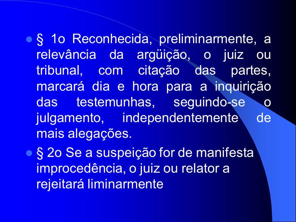§ 1o Reconhecida, preliminarmente, a relevância da argüição, o juiz ou tribunal, com citação das partes, marcará dia e hora para a inquirição das testemunhas, seguindo-se o julgamento, independentemente de mais alegações.