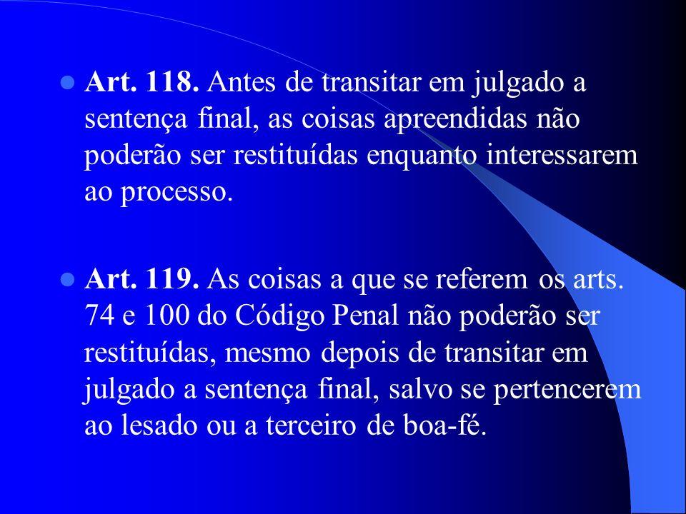 Art. 118. Antes de transitar em julgado a sentença final, as coisas apreendidas não poderão ser restituídas enquanto interessarem ao processo.