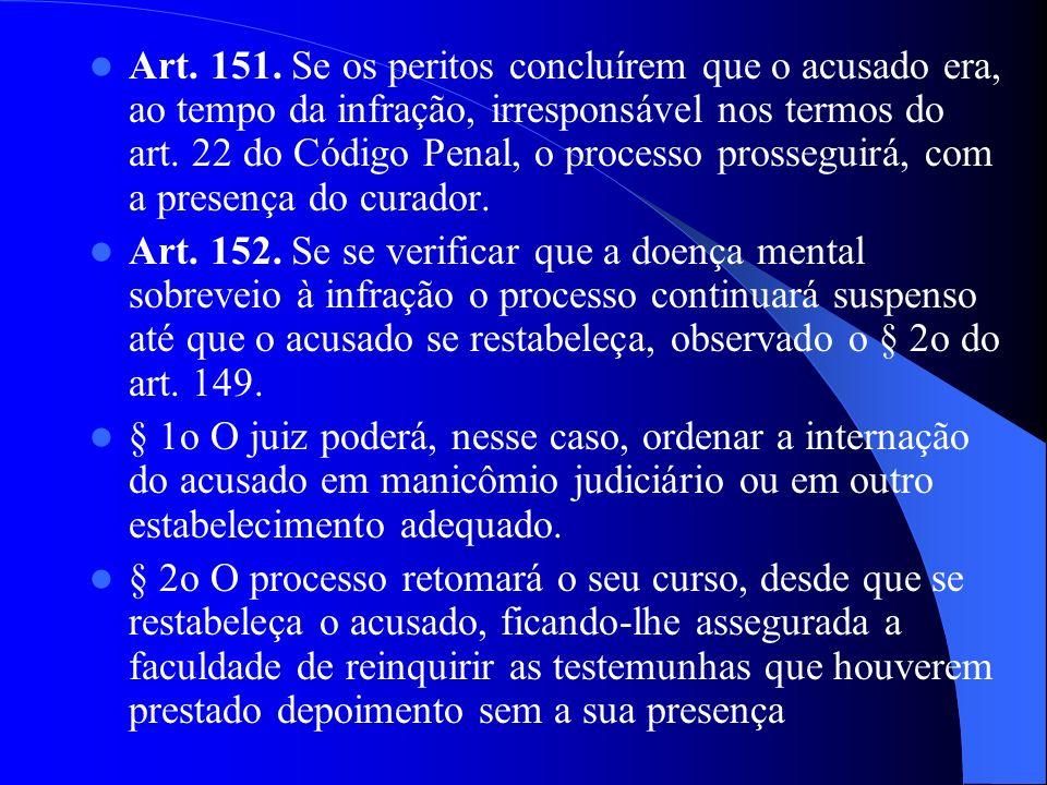 Art. 151. Se os peritos concluírem que o acusado era, ao tempo da infração, irresponsável nos termos do art. 22 do Código Penal, o processo prosseguirá, com a presença do curador.