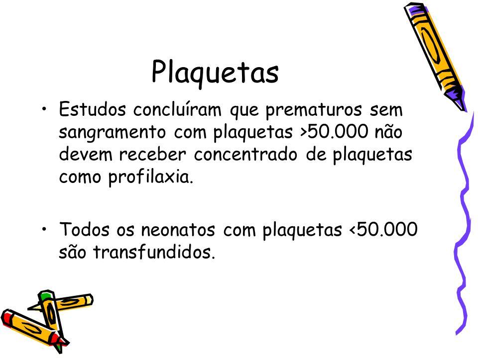 Plaquetas Estudos concluíram que prematuros sem sangramento com plaquetas >50.000 não devem receber concentrado de plaquetas como profilaxia.