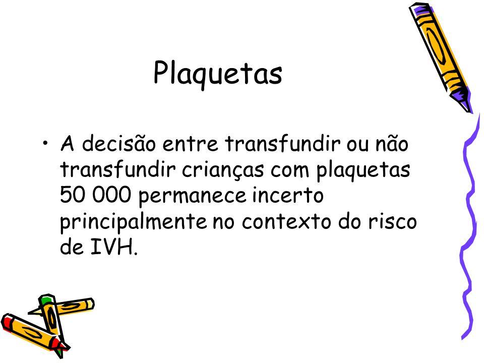 Plaquetas A decisão entre transfundir ou não transfundir crianças com plaquetas 50 000 permanece incerto principalmente no contexto do risco de IVH.