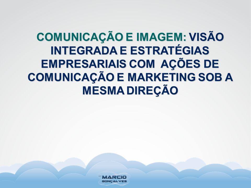 COMUNICAÇÃO E IMAGEM: VISÃO INTEGRADA E ESTRATÉGIAS EMPRESARIAIS COM AÇÕES DE COMUNICAÇÃO E MARKETING SOB A MESMA DIREÇÃO