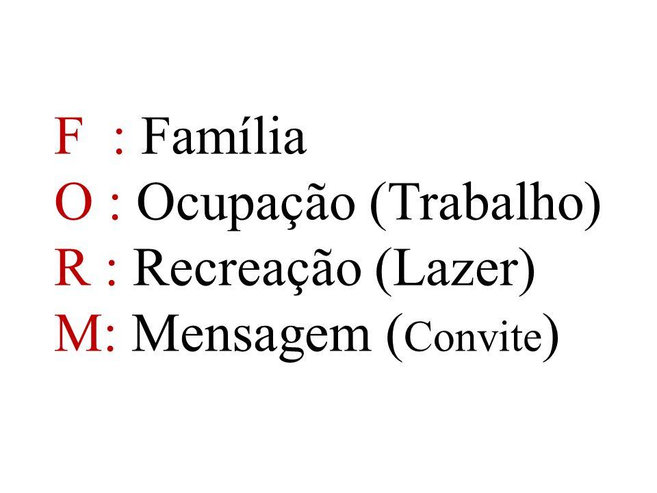 F : Família O : Ocupação (Trabalho) R : Recreação (Lazer) M: Mensagem (Convite)