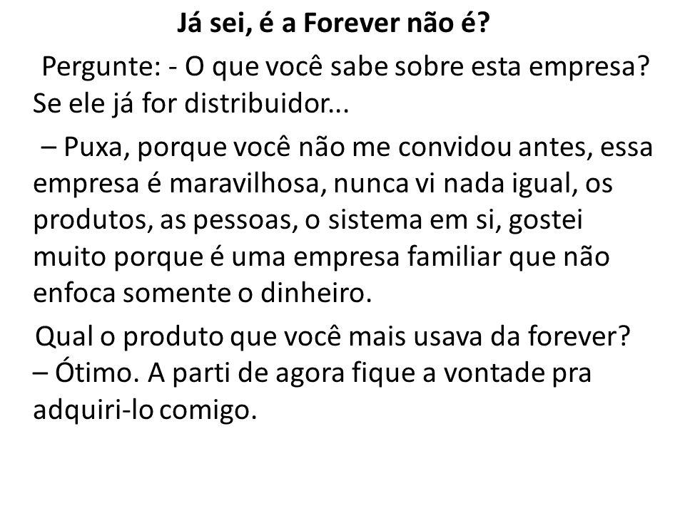 Já sei, é a Forever não é Pergunte: - O que você sabe sobre esta empresa Se ele já for distribuidor...