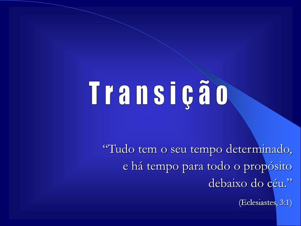 Transição Tudo tem o seu tempo determinado, e há tempo para todo o propósito debaixo do céu. (Eclesiastes, 3:1)