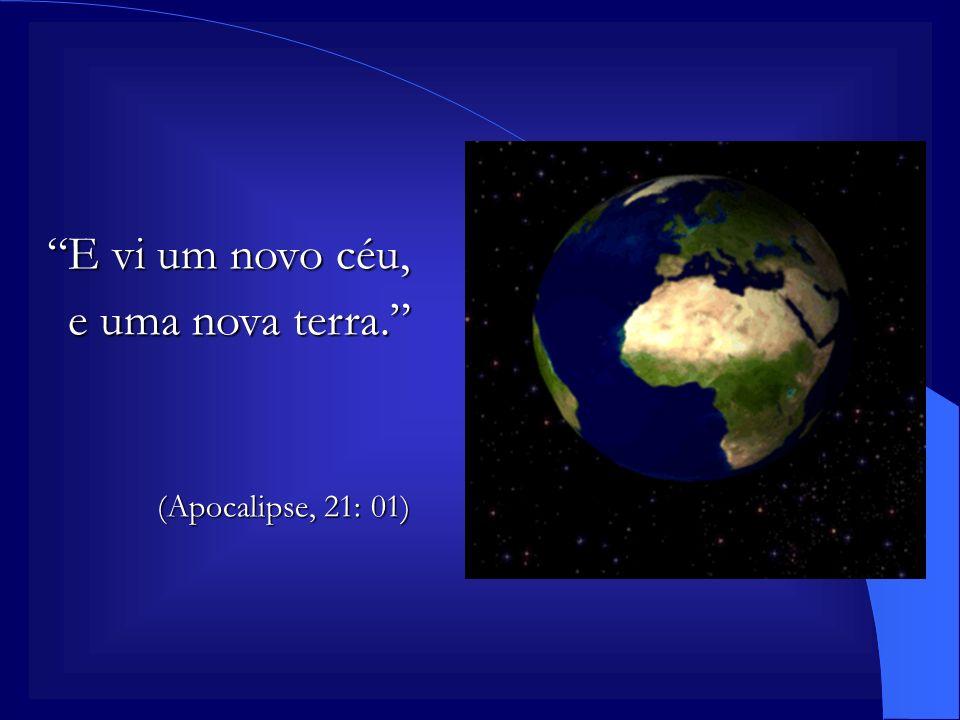E vi um novo céu, e uma nova terra. (Apocalipse, 21: 01)