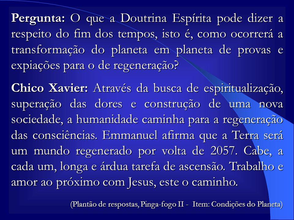 Pergunta: O que a Doutrina Espírita pode dizer a respeito do fim dos tempos, isto é, como ocorrerá a transformação do planeta em planeta de provas e expiações para o de regeneração