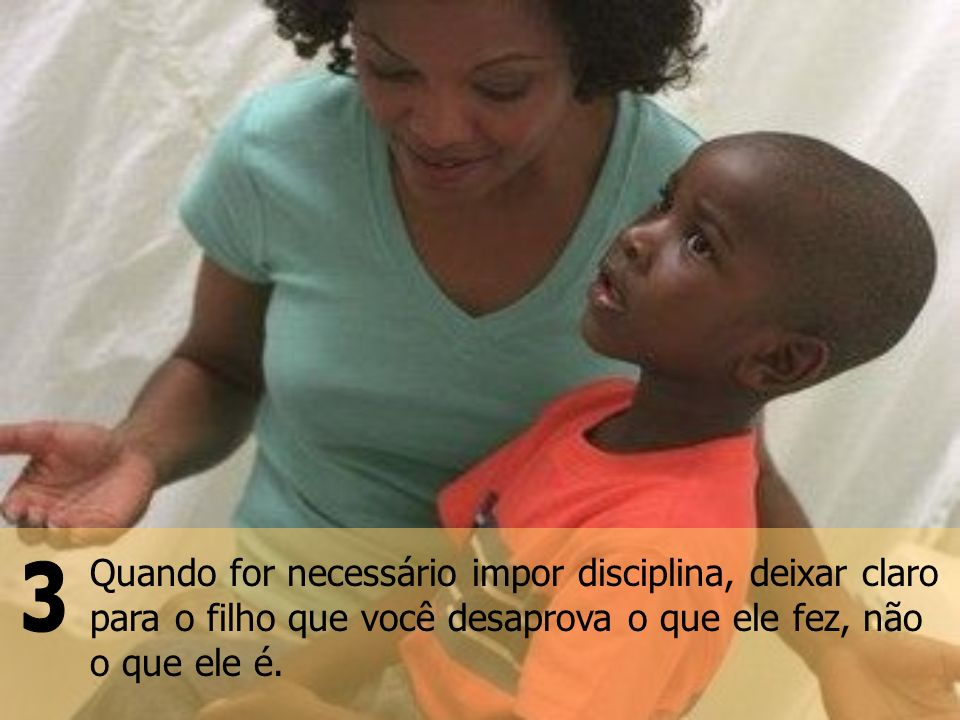 Quando for necessário impor disciplina, deixar claro para o filho que você desaprova o que ele fez, não o que ele é.