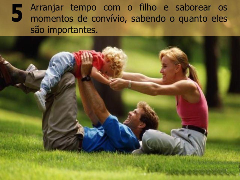 Arranjar tempo com o filho e saborear os momentos de convívio, sabendo o quanto eles são importantes.