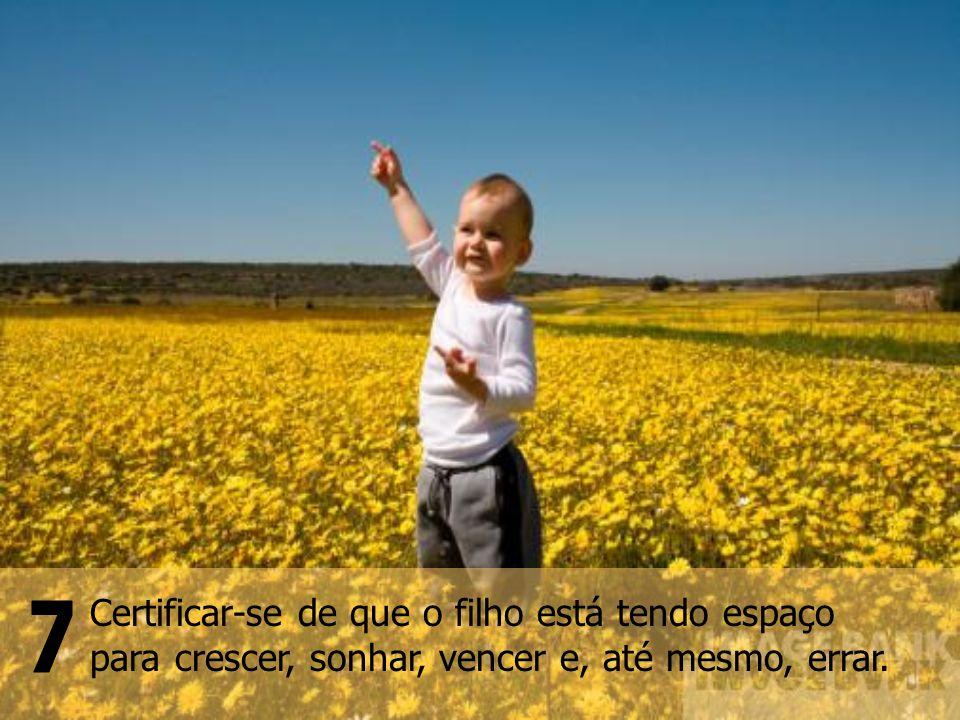 Certificar-se de que o filho está tendo espaço para crescer, sonhar, vencer e, até mesmo, errar.