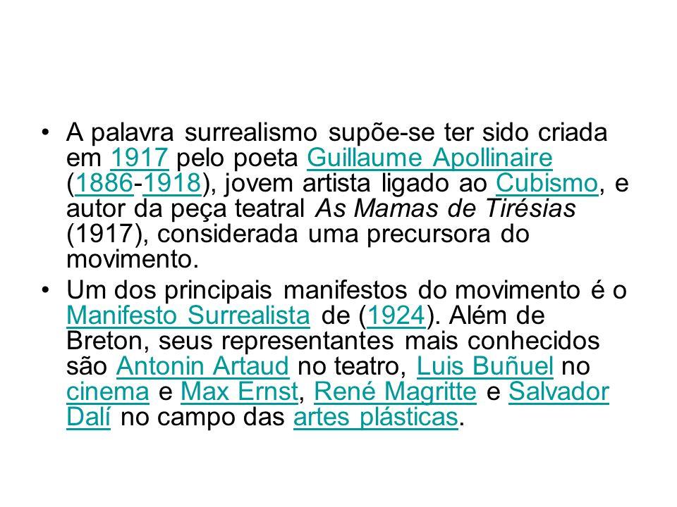 A palavra surrealismo supõe-se ter sido criada em 1917 pelo poeta Guillaume Apollinaire (1886-1918), jovem artista ligado ao Cubismo, e autor da peça teatral As Mamas de Tirésias (1917), considerada uma precursora do movimento.