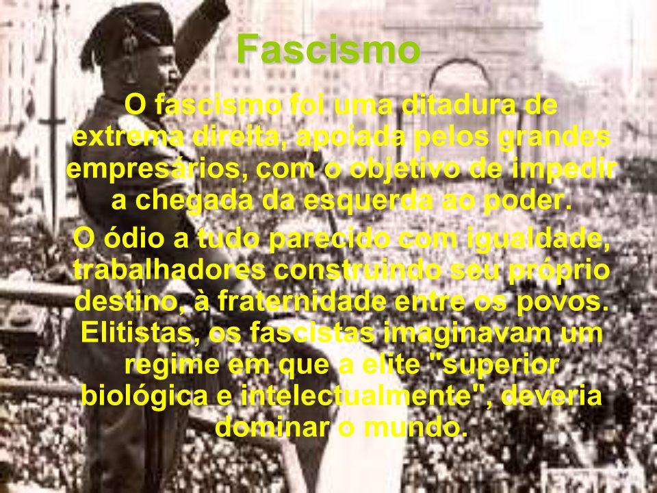 Fascismo O fascismo foi uma ditadura de extrema direita, apoiada pelos grandes empresários, com o objetivo de impedir a chegada da esquerda ao poder.