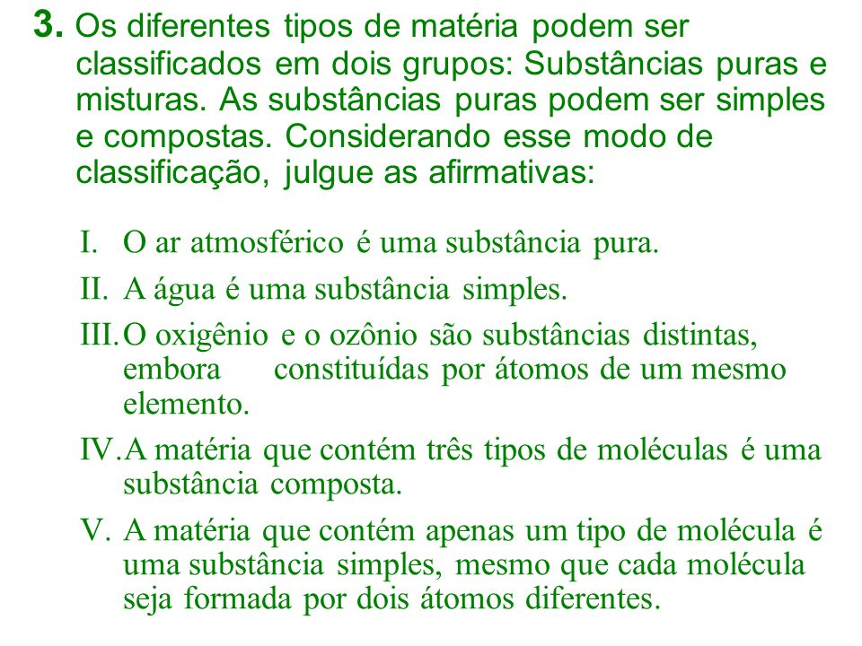 3. Os diferentes tipos de matéria podem ser classificados em dois grupos: Substâncias puras e misturas. As substâncias puras podem ser simples e compostas. Considerando esse modo de classificação, julgue as afirmativas: