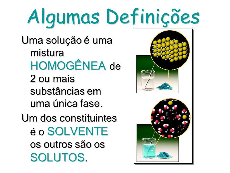 Algumas Definições Uma solução é uma mistura HOMOGÊNEA de 2 ou mais substâncias em uma única fase.