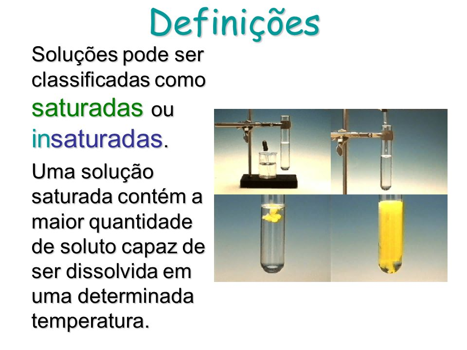 Definições Soluções pode ser classificadas como saturadas ou insaturadas.