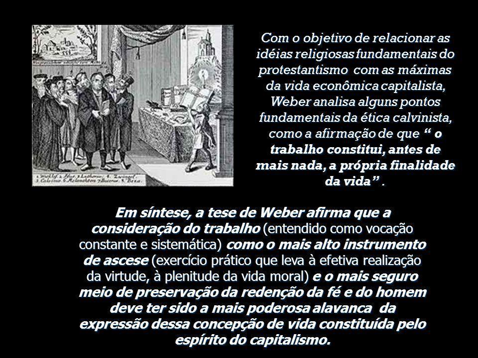 Com o objetivo de relacionar as idéias religiosas fundamentais do protestantismo com as máximas da vida econômica capitalista, Weber analisa alguns pontos fundamentais da ética calvinista, como a afirmação de que o trabalho constitui, antes de mais nada, a própria finalidade da vida .