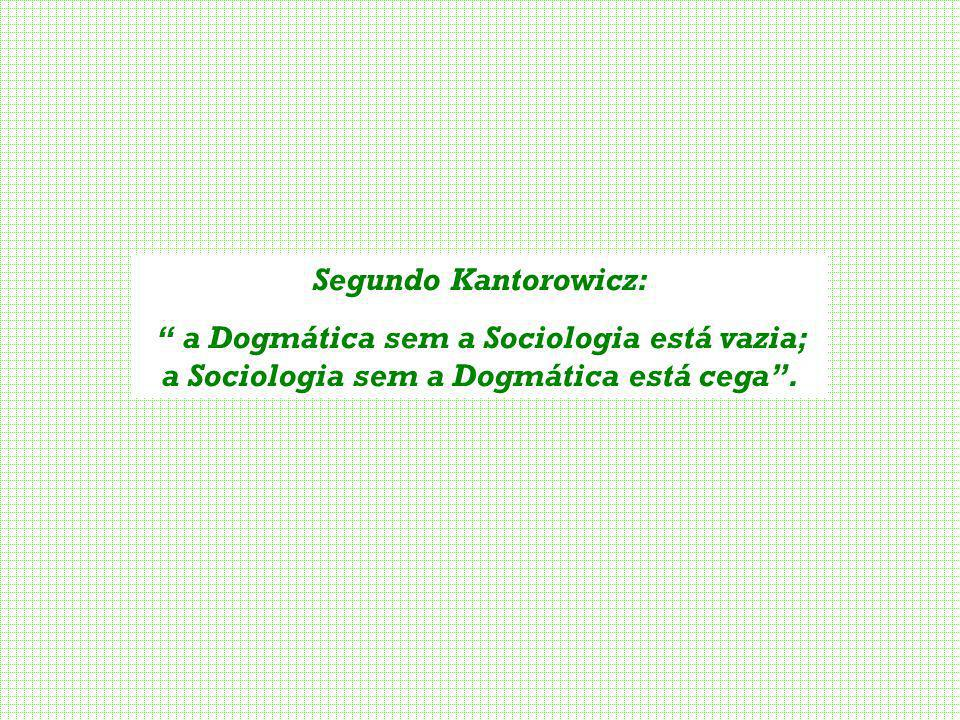 Segundo Kantorowicz: a Dogmática sem a Sociologia está vazia; a Sociologia sem a Dogmática está cega .