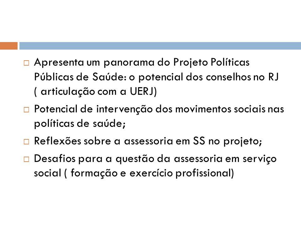Apresenta um panorama do Projeto Políticas Públicas de Saúde: o potencial dos conselhos no RJ ( articulação com a UERJ)
