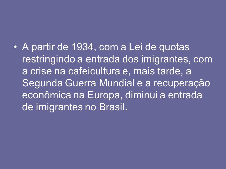 A partir de 1934, com a Lei de quotas restringindo a entrada dos imigrantes, com a crise na cafeicultura e, mais tarde, a Segunda Guerra Mundial e a recuperação econômica na Europa, diminui a entrada de imigrantes no Brasil.